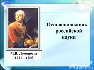 Основоположник российской науки М.В. Ломоносов (1711 – 1765)
