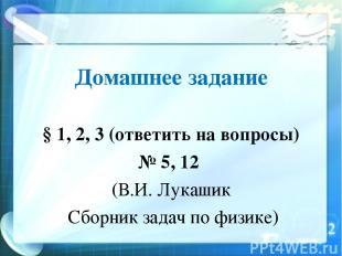 Домашнее задание § 1, 2, 3 (ответить на вопросы) № 5, 12 (В.И. Лукашик Сборник з