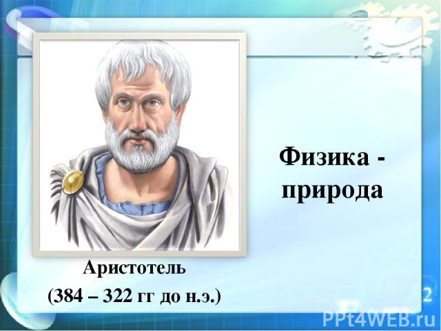 Физика - природа Аристотель (384 – 322 гг до н.э.)