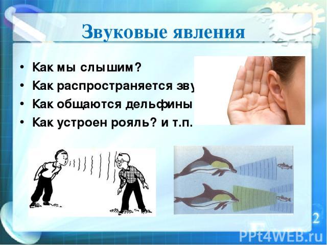 Звуковые явления Как мы слышим? Как распространяется звук? Как общаются дельфины? Как устроен рояль? и т.п.