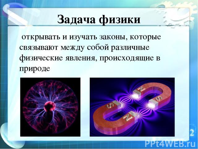 Задача физики открывать и изучать законы, которые связывают между собой различные физические явления, происходящие в природе