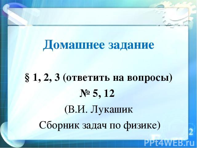 Домашнее задание § 1, 2, 3 (ответить на вопросы) № 5, 12 (В.И. Лукашик Сборник задач по физике)