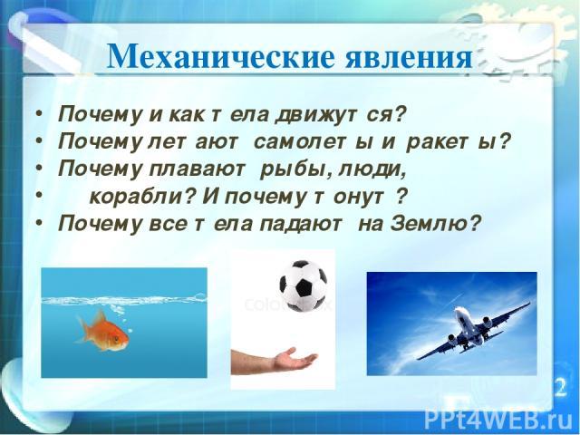 Механические явления Почему и как тела движутся? Почему летают самолеты и ракеты? Почему плавают рыбы, люди, корабли? И почему тонут? Почему все тела падают на Землю?