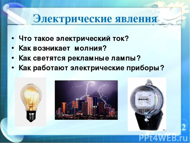Электрические явления Что такое электрический ток? Как возникает молния? Как светятся рекламные лампы? Как работают электрические приборы?