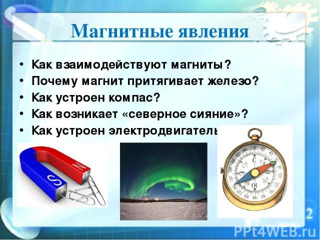Магнитные явления Как взаимодействуют магниты? Почему магнит притягивает железо? Как устроен компас? Как возникает «северное сияние»? Как устроен электродвигатель?