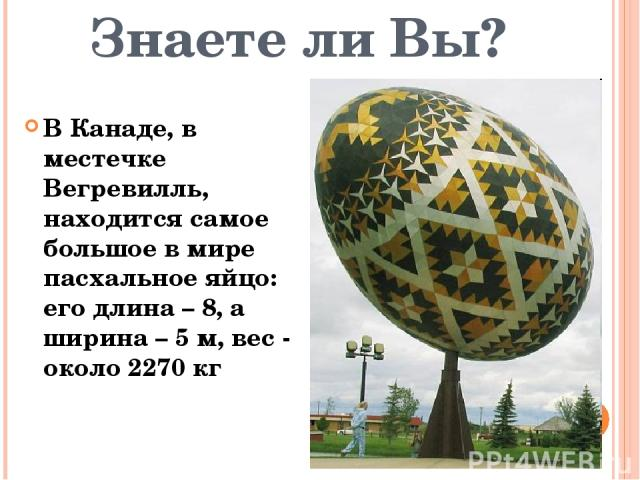 Знаете ли Вы? В Канаде, в местечке Вегревилль, находится самое большое в мире пасхальное яйцо: его длина–8, а ширина–5 м, вес - около 2270 кг