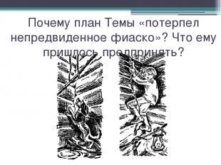 Почему план Темы «потерпел непредвиденное фиаско»? Что ему пришлось предпринять?