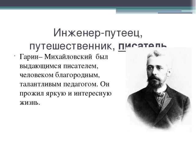 Инженер-путеец, путешественник, писатель Гарин– Михайловский был выдающимся писателем, человеком благородным, талантливым педагогом. Он прожил яркую и интересную жизнь.