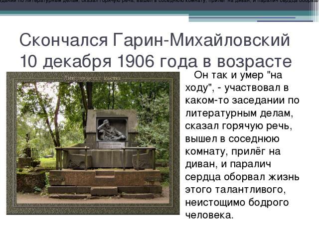 Скончался Гарин-Михайловский 10 декабря 1906 года в возрасте 54 лет. Он так и умер
