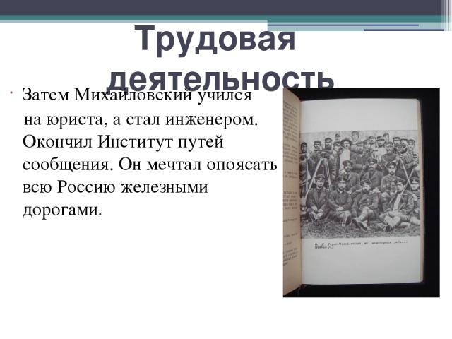 Трудовая деятельность Затем Михайловский учился на юриста, а стал инженером. Окончил Институт путей сообщения. Он мечтал опоясать всю Россию железными дорогами.