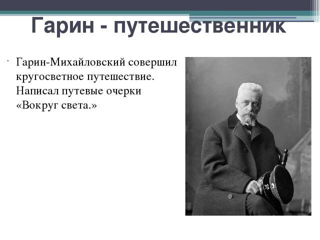 Гарин - путешественник Гарин-Михайловский совершил кругосветное путешествие. Написал путевые очерки «Вокруг света.»