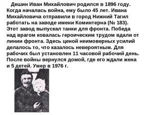 Дешин Иван Михайлович родился в 1896 году. Когда началась война, ему было 45 лет