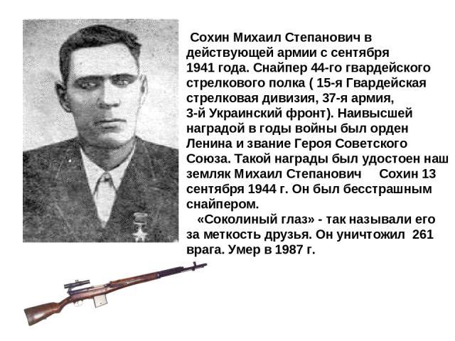 Сохин Михаил Степанович в действующей армии с сентября 1941 года. Снайпер 44-го гвардейского стрелкового полка ( 15-я Гвардейская стрелковая дивизия, 37-я армия, 3-й Украинский фронт). Наивысшей наградой в годы войны был орден Ленина и звание Героя …