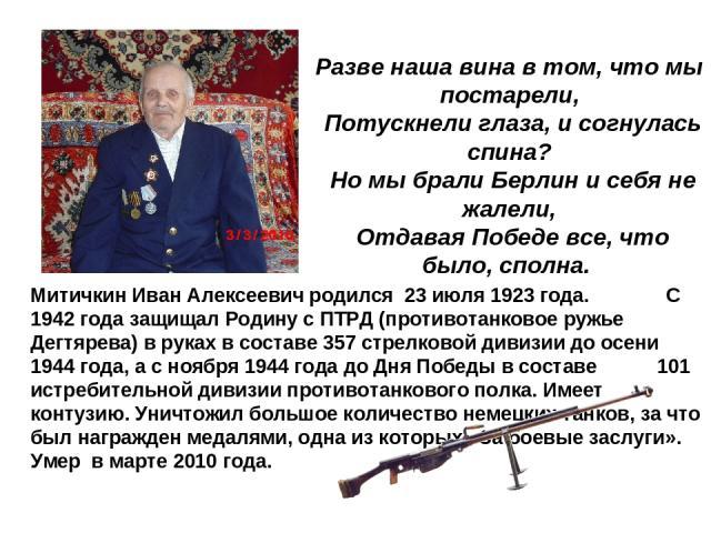 Митичкин Иван Алексеевич родился 23 июля 1923 года. С 1942 года защищал Родину с ПТРД (противотанковое ружье Дегтярева) в руках в составе 357 стрелковой дивизии до осени 1944 года, а с ноября 1944 года до Дня Победы в составе 101 истребительной диви…