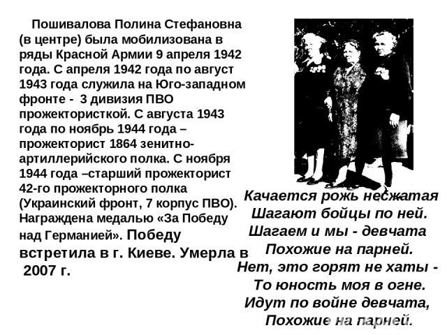 Пошивалова Полина Стефановна (в центре) была мобилизована в ряды Красной Армии 9 апреля 1942 года. С апреля 1942 года по август 1943 года служила на Юго-западном фронте - 3 дивизия ПВО прожектористкой. С августа 1943 года по ноябрь 1944 года – проже…