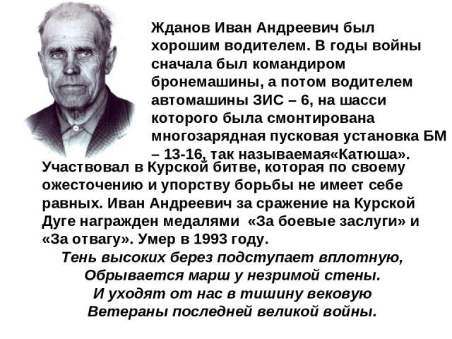 Жданов Иван Андреевич был хорошим водителем. В годы войны сначала был командиром бронемашины, а потом водителем автомашины ЗИС – 6, на шасси которого была смонтирована многозарядная пусковая установка БМ – 13-16, так называемая«Катюша». Участвовал в…