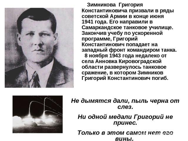 Зимникова Григория Константиновича призвали в ряды советской Армии в конце июня 1941 года. Его направили в Самаркандское танковое училище. Закончив учебу по ускоренной программе, Григорий Константинович попадает на западный фронт командиром танка. 8…