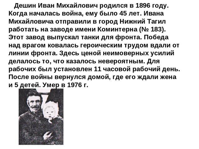 Дешин Иван Михайлович родился в 1896 году. Когда началась война, ему было 45 лет. Ивана Михайловича отправили в город Нижний Тагил работать на заводе имени Коминтерна (№ 183). Этот завод выпускал танки для фронта. Победа над врагом ковалась героичес…