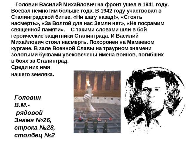 Головин Василий Михайлович на фронт ушел в 1941 году. Воевал немногим больше года. В 1942 году участвовал в Сталинградской битве. «Ни шагу назад!», «Стоять насмерть», «За Волгой для нас Земли нет», «Не посрамим священной памяти». С такими словами шл…