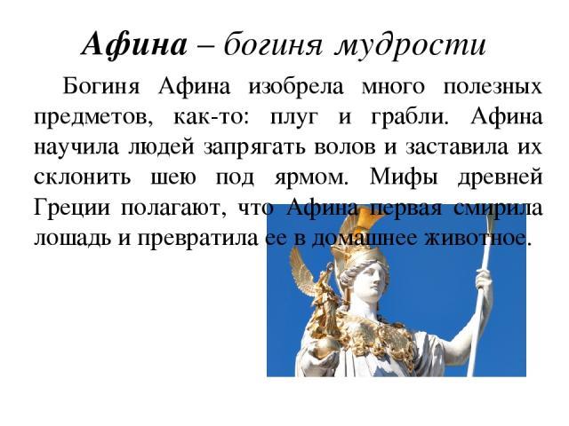Афина – богиня мудрости Богиня Афина изобрела много полезных предметов, как-то: плуг и грабли. Афина научила людей запрягать волов и заставила их склонить шею под ярмом. Мифы древней Греции полагают, что Афина первая смирила лошадь и превратила ее в…