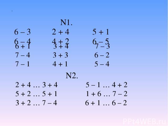 N1. 6 – 3 2 + 4 5 + 1 6 – 4 4 + 2 6 – 5 . 6 + 1 3 + 4 7 – 3 7 – 4 3 + 3 6 – 2 7 – 1 4 + 1 5 – 4 2 + 4 … 3 + 4 5 – 1 … 4 + 2 5 + 2 … 5 + 1 1 + 6 … 7 – 2 3 + 2 … 7 – 4 6 + 1 … 6 – 2 N2.