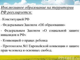 Инклюзивное образование на территории РФ регулируется: - Конституцией РФ - Федер