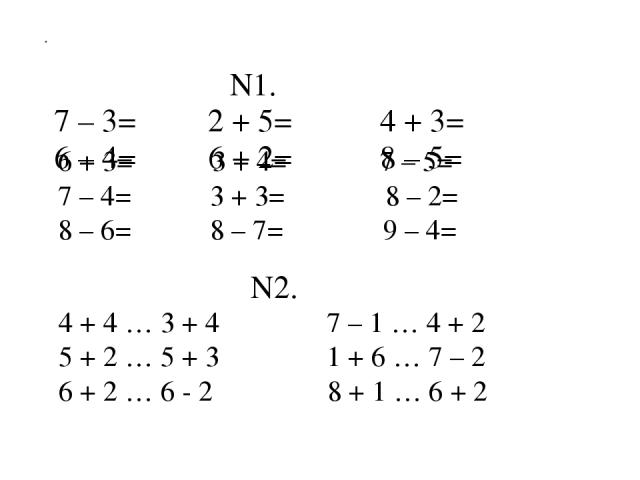 N1. 7 – 3= 2 + 5= 4 + 3= 6 – 4= 6 + 2= 8 – 5= . 6 + 3= 3 + 4= 7 – 5= 7 – 4= 3 + 3= 8 – 2= 8 – 6= 8 – 7= 9 – 4= 4 + 4 … 3 + 4 7 – 1 … 4 + 2 5 + 2 … 5 + 3 1 + 6 … 7 – 2 6 + 2 … 6 - 2 8 + 1 … 6 + 2 N2.