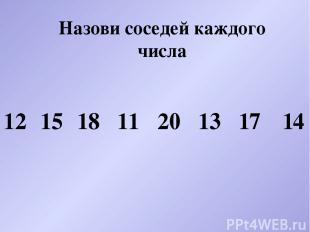 Назови соседей каждого числа 12 15 18 11 20 13 17 14