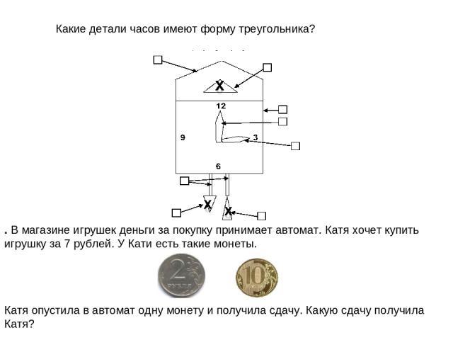 . В магазине игрушек деньги за покупку принимает автомат. Катя хочет купить игрушку за 7 рублей. У Кати есть такие монеты.  Какие детали часов имеют форму треугольника? Катя опустила в автомат одну монету и получила сдачу. Какую сдачу получила Катя?