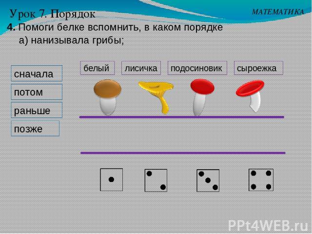 сначала потом раньше позже МАТЕМАТИКА Урок 7. Порядок 4. Помоги белке вспомнить, в каком порядке а) нанизывала грибы; белый подосиновик лисичка сыроежка