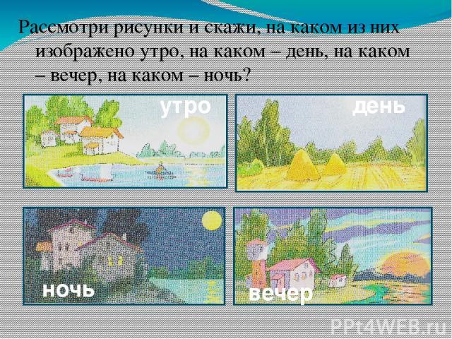 Рассмотри рисунки и скажи, на каком из них изображено утро, на каком – день, на каком – вечер, на каком – ночь? день утро вечер ночь