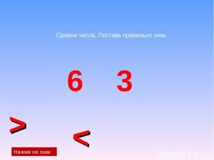 Сравни числа. Поставь правильно знак 6 3 < > Нажми на знак