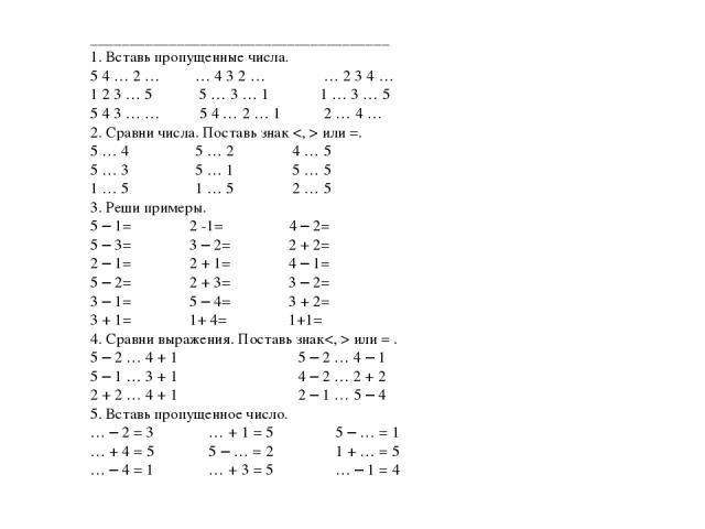 ______________________________________ 1. Вставь пропущенные числа. 5 4 … 2 … … 4 3 2 … … 2 3 4 … 1 2 3 … 5 5 … 3 … 1 1 … 3 … 5 5 4 3 … … 5 4 … 2 … 1 2 … 4 … 2. Сравни числа. Поставь знак или =. 5 … 4 5 … 2 4 … 5 5 … 3 5 … 1 5 … 5 1 … 5 1 … 5 2 … 5 …