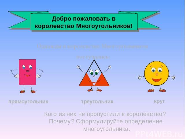 Однажды в королевство Многоугольников постучались: прямоугольник треугольник круг Кого из них не пропустили в королевство? Почему? Сформулируйте определение многоугольника. Добро пожаловать в королевство Многоугольников!