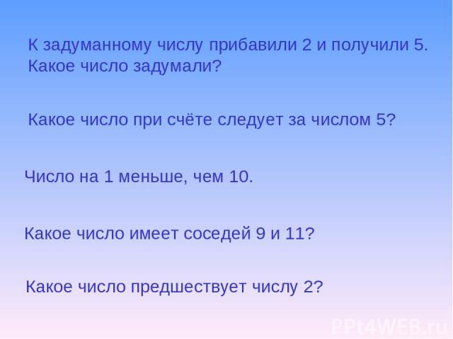 К задуманному числу прибавили 2 и получили 5. Какое число задумали? Какое число при счёте следует за числом 5? Число на 1 меньше, чем 10. Какое число имеет соседей 9 и 11? Какое число предшествует числу 2?