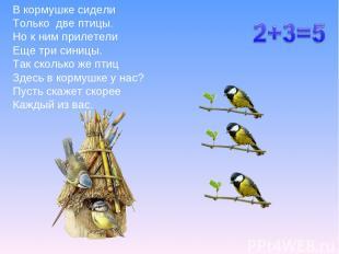 В кормушке сидели Только две птицы. Но к ним прилетели Еще три синицы. Так сколь