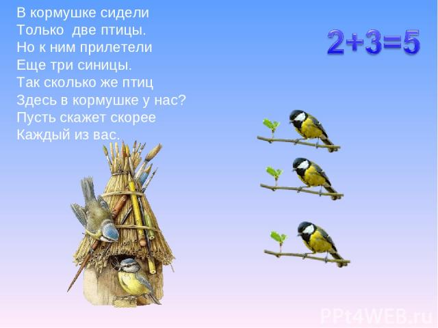 В кормушке сидели Только две птицы. Но к ним прилетели Еще три синицы. Так сколько же птиц Здесь в кормушке у нас? Пусть скажет скорее Каждый из вас.