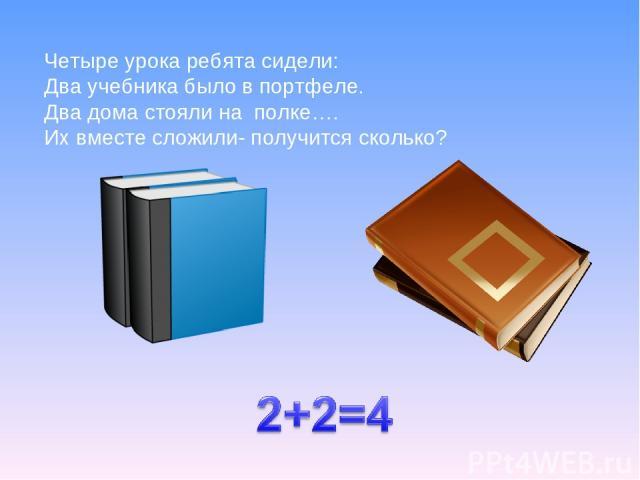 Четыре урока ребята сидели: Два учебника было в портфеле. Два дома стояли на полке…. Их вместе сложили- получится сколько?