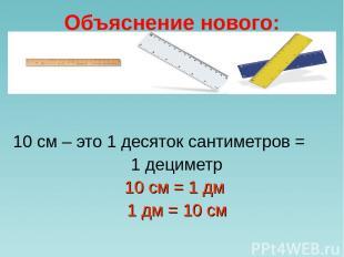 Объяснение нового: 10 см – это 1 десяток сантиметров = 1 дециметр 10 см = 1 дм 1