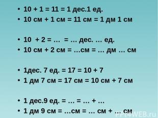 10 + 1 = 11 = 1 дес.1 ед. 10 см + 1 см = 11 см = 1 дм 1 см 10 + 2 = … = … дес. …