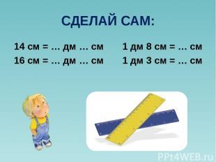 СДЕЛАЙ САМ: 14 см = … дм … см 1 дм 8 см = … см 16 см = … дм … см 1 дм 3 см = … с