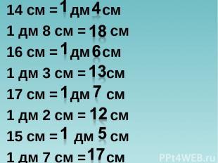 14 см = дм см 1 дм 8 см = см 16 см = дм см 1 дм 3 см = см 17 см = дм см 1 дм 2 с