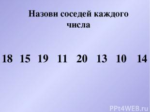 Назови соседей каждого числа 18 15 19 11 20 13 10 14