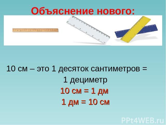 Объяснение нового: 10 см – это 1 десяток сантиметров = 1 дециметр 10 см = 1 дм 1 дм = 10 см
