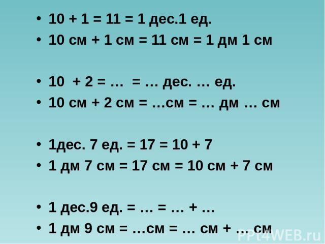 10 + 1 = 11 = 1 дес.1 ед. 10 см + 1 см = 11 см = 1 дм 1 см 10 + 2 = … = … дес. … ед. 10 см + 2 см = …см = … дм … см 1дес. 7 ед. = 17 = 10 + 7 1 дм 7 см = 17 см = 10 см + 7 см 1 дес.9 ед. = … = … + … 1 дм 9 см = …см = … см + … см