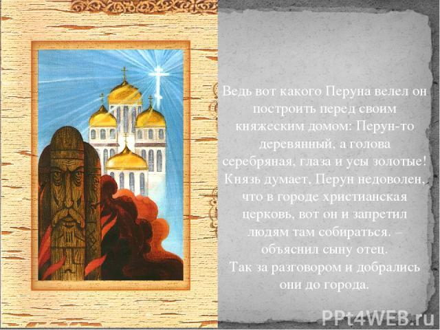 Ведь вот какого Перуна велел он построить перед своим княжеским домом: Перун-то деревянный, а голова серебряная, глаза и усы золотые! Князь думает, Перун недоволен, что в городе христианская церковь, вот он и запретил людям там собираться. – объясни…