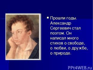 Прошли годы. Александр Сергеевич стал поэтом. Он написал много стихов о свободе,