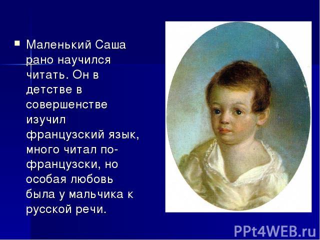 Маленький Саша рано научился читать. Он в детстве в совершенстве изучил французский язык, много читал по-французски, но особая любовь была у мальчика к русской речи.