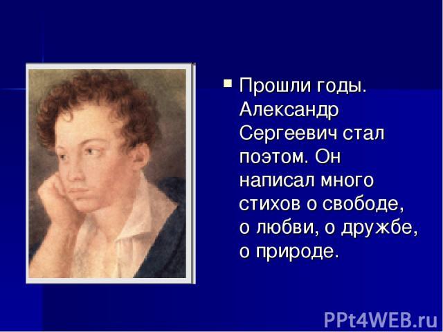 Прошли годы. Александр Сергеевич стал поэтом. Он написал много стихов о свободе, о любви, о дружбе, о природе.