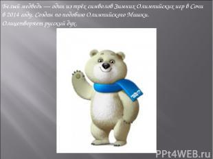 Белый медведь— один из трёх символовЗимних Олимпийских игрвСочи в2014 году.